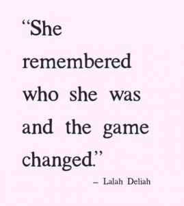 """""""She remembered who she was and the game changed."""" - Lalah Deliah"""